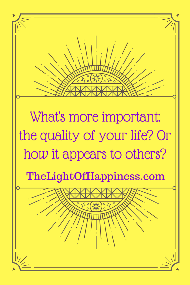 What's More Important the Quality of Your Life or How It Appears to Others