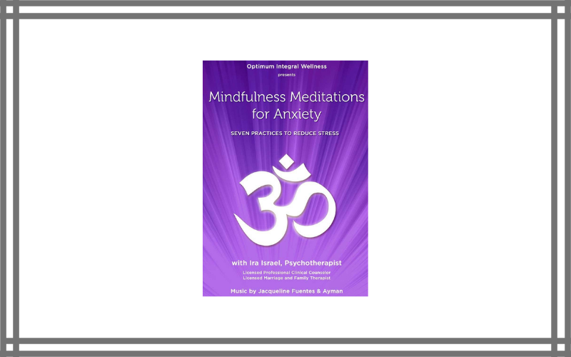 Mindfulness Meditations For Anxiety Seven Practices To Reduce Stress – Ira Israel – Best Meditation Dvd For Anxiety Review