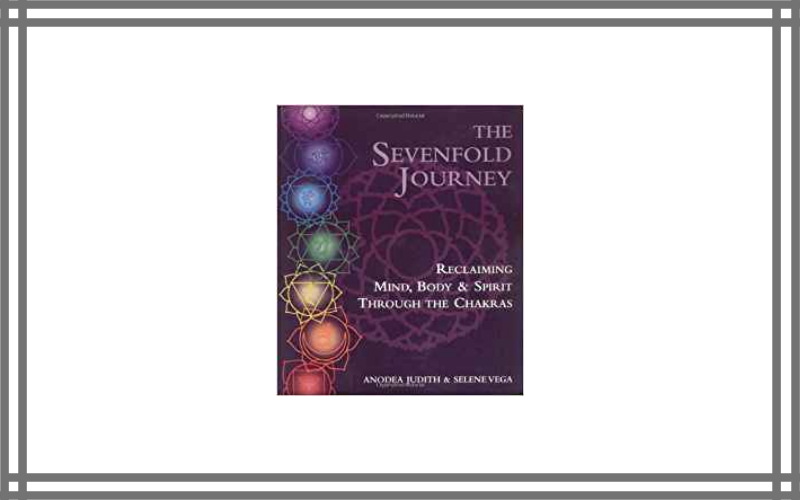 The Sevenfold Journey Reclaiming Mind, Body And Spirit Through The Chakras By Anodea Judith And Selene Vega Review